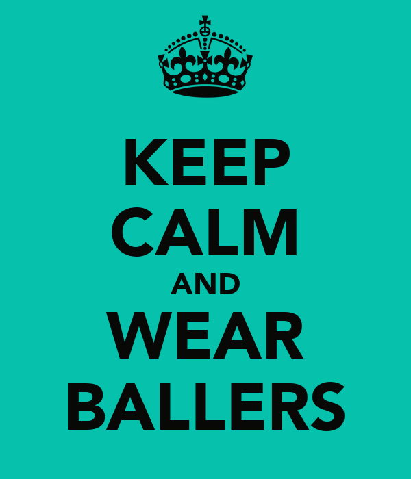 KEEP CALM AND WEAR BALLERS