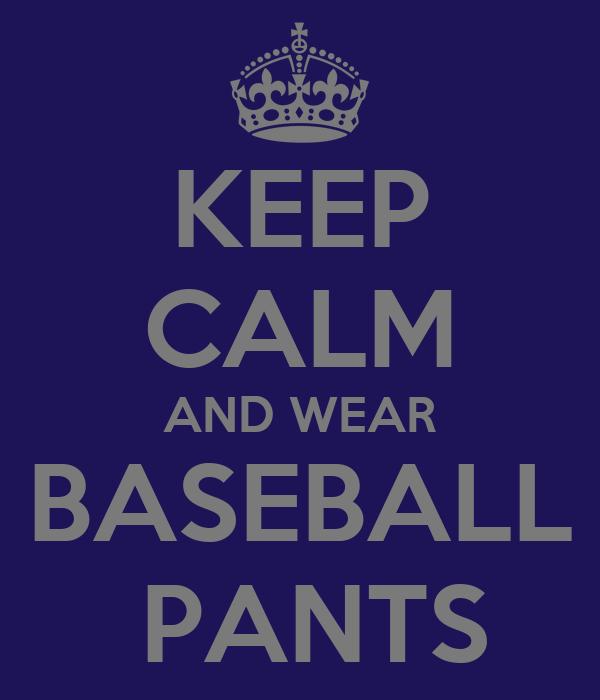 KEEP CALM AND WEAR BASEBALL  PANTS