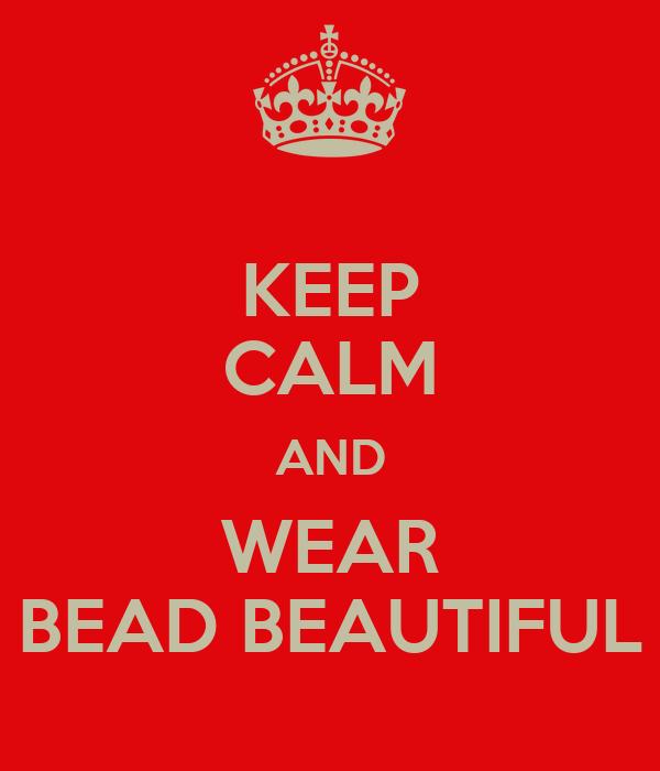 KEEP CALM AND WEAR BEAD BEAUTIFUL