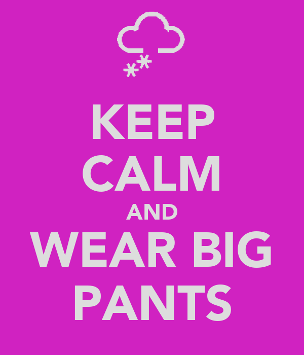 KEEP CALM AND WEAR BIG PANTS