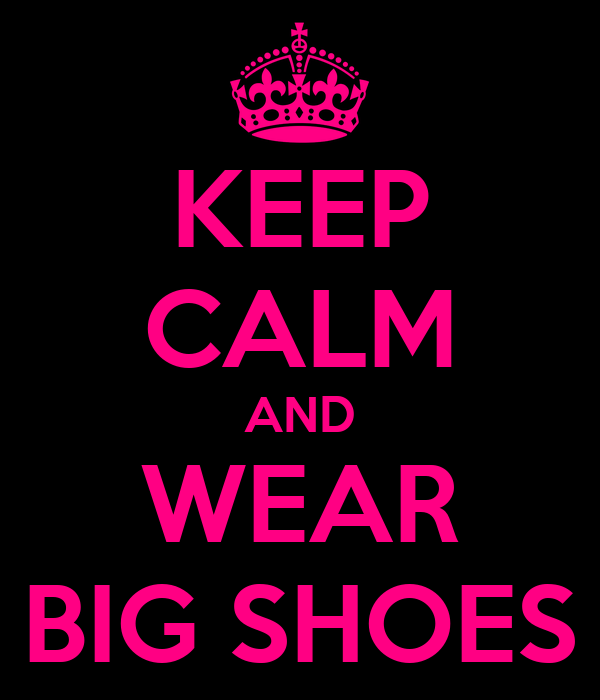 KEEP CALM AND WEAR BIG SHOES