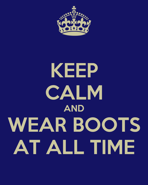 KEEP CALM AND WEAR BOOTS AT ALL TIME