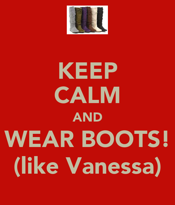 KEEP CALM AND WEAR BOOTS! (like Vanessa)