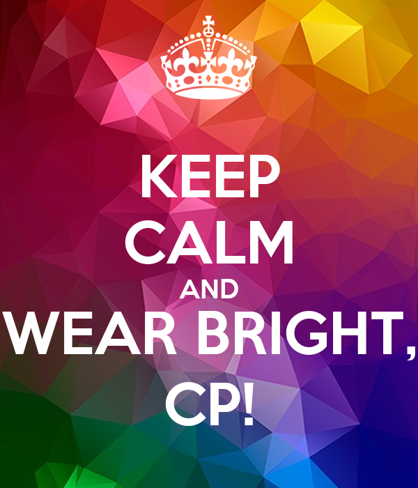 KEEP CALM AND WEAR BRIGHT, CP!