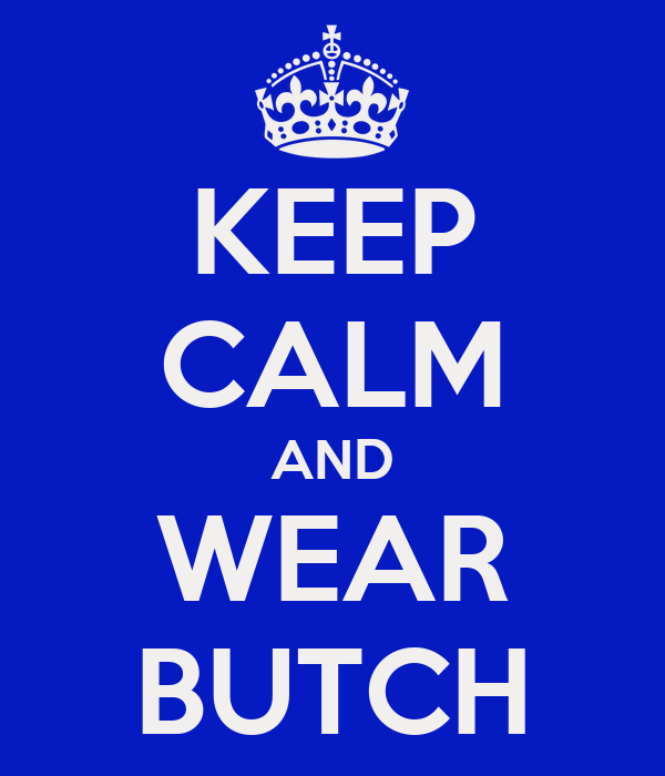 KEEP CALM AND WEAR BUTCH