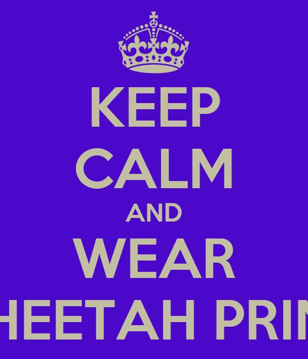 KEEP CALM AND WEAR CHEETAH PRINT