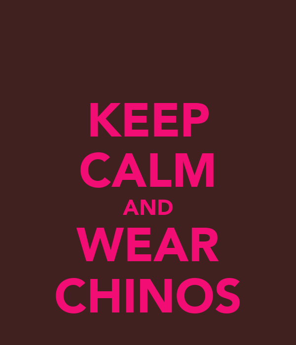 KEEP CALM AND WEAR CHINOS