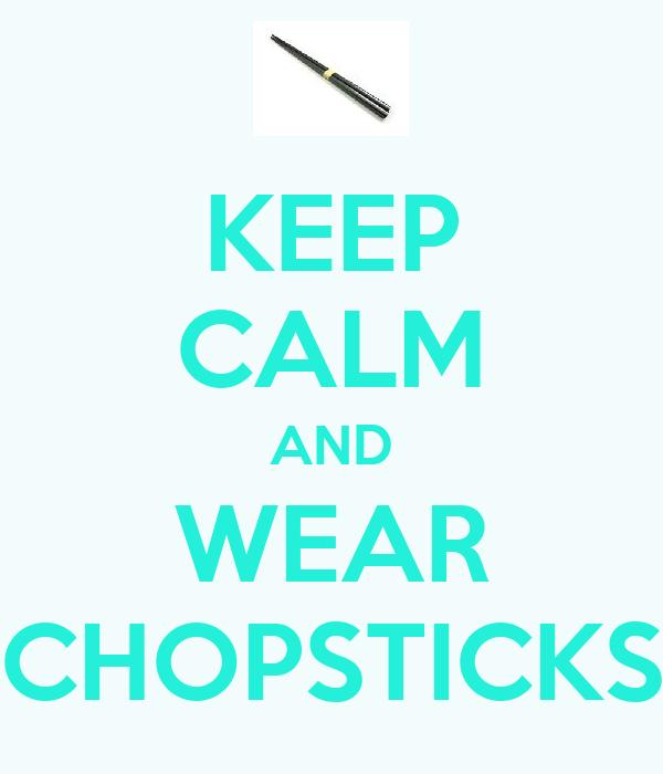 KEEP CALM AND WEAR CHOPSTICKS