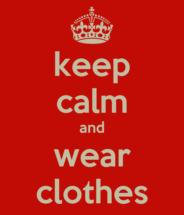 keep calm and wear clothes