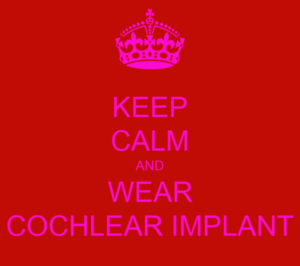 KEEP CALM AND WEAR COCHLEAR IMPLANT