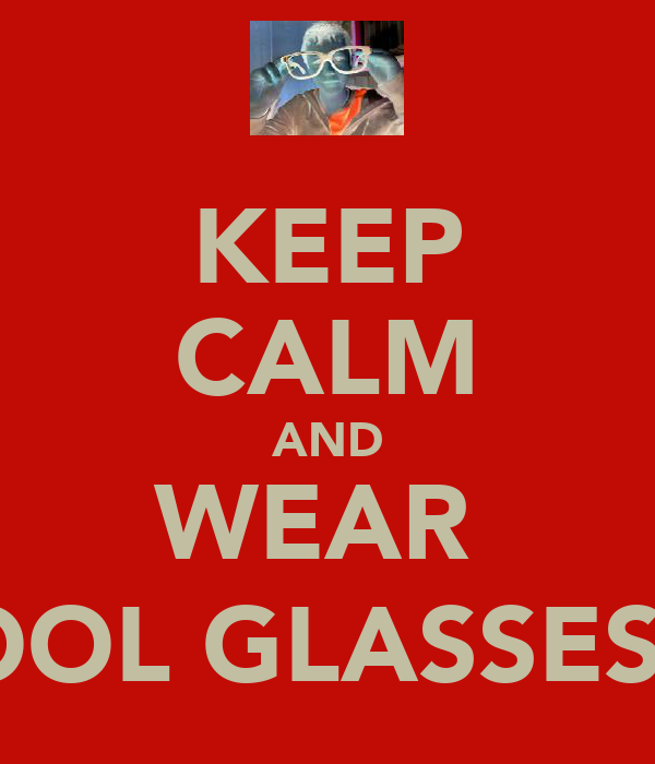 KEEP CALM AND WEAR  COOL GLASSES (: