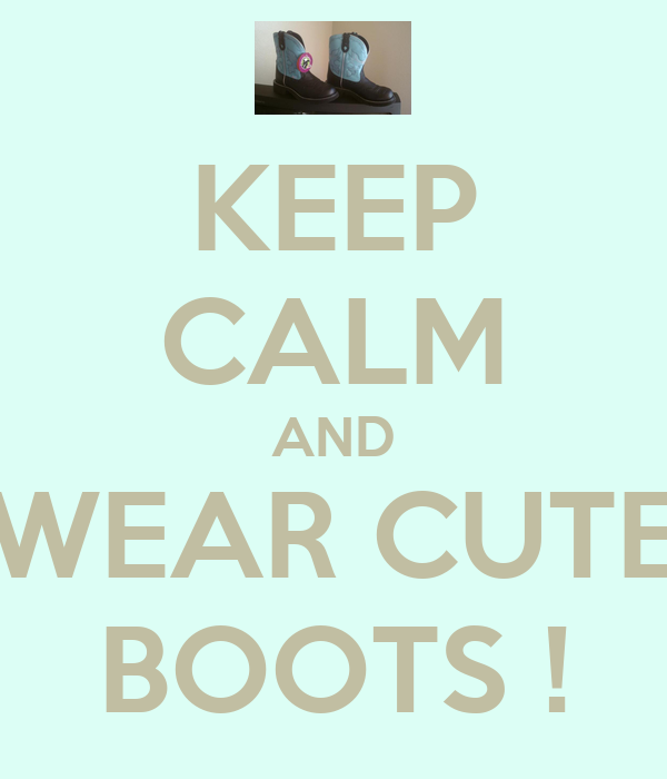 KEEP CALM AND WEAR CUTE BOOTS !