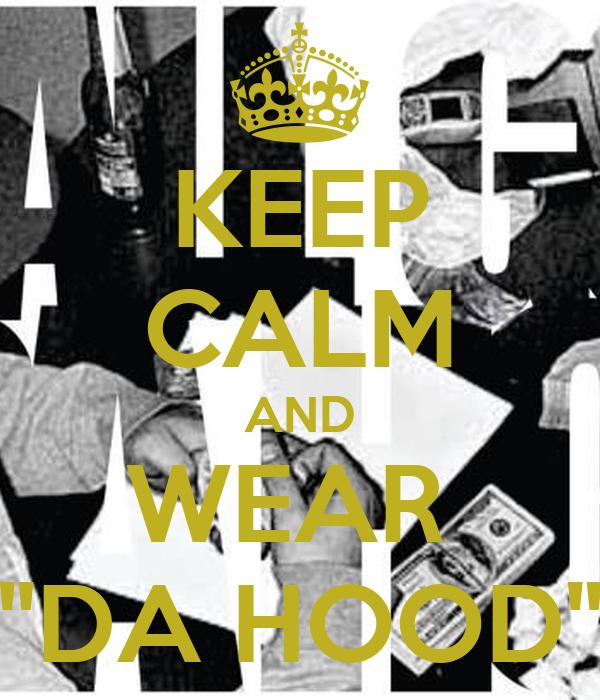 """KEEP CALM AND WEAR  """"DA HOOD"""""""