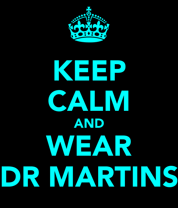 KEEP CALM AND WEAR DR MARTINS