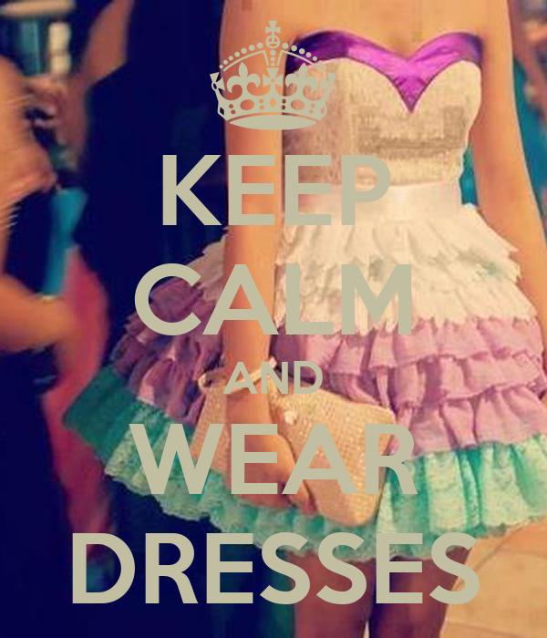 KEEP CALM AND WEAR DRESSES