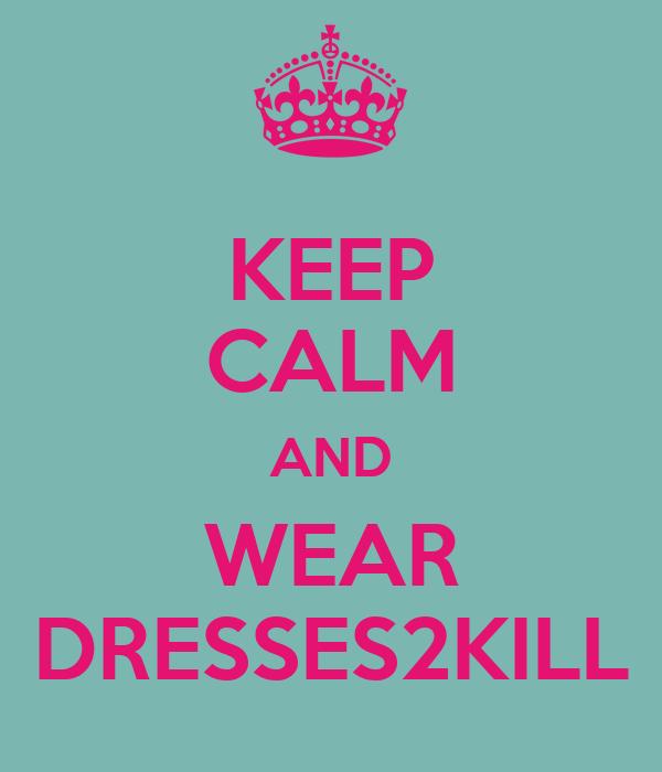 KEEP CALM AND WEAR DRESSES2KILL