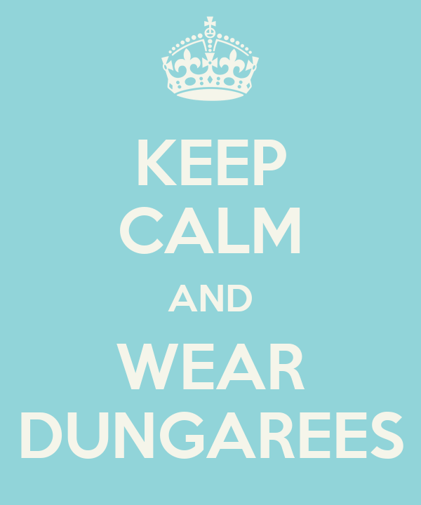 KEEP CALM AND WEAR DUNGAREES