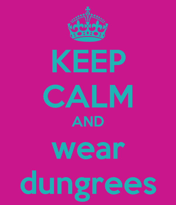 KEEP CALM AND wear dungrees