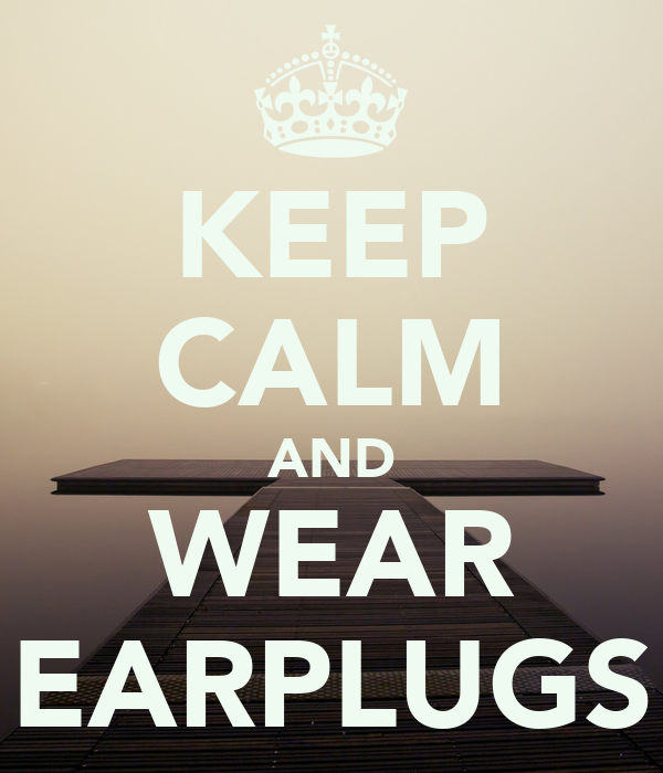 KEEP CALM AND WEAR EARPLUGS