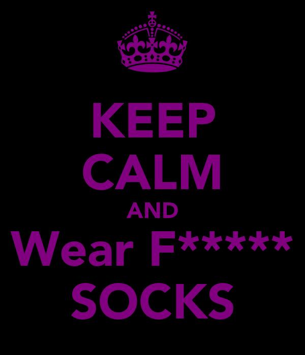 KEEP CALM AND Wear F***** SOCKS