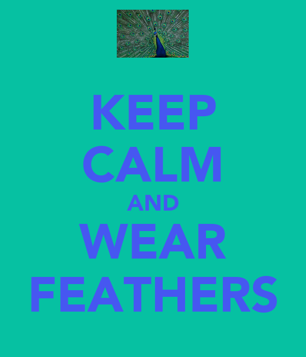 KEEP CALM AND WEAR FEATHERS