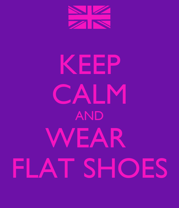 KEEP CALM AND WEAR  FLAT SHOES