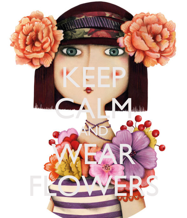 KEEP CALM AND WEAR FLOWERS