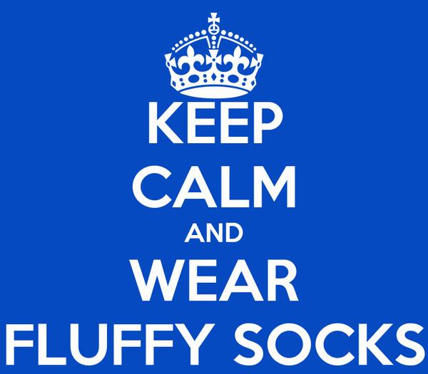 KEEP CALM AND WEAR FLUFFY SOCKS