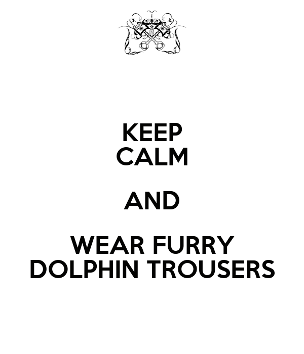 KEEP CALM AND WEAR FURRY DOLPHIN TROUSERS