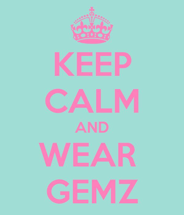 KEEP CALM AND WEAR  GEMZ