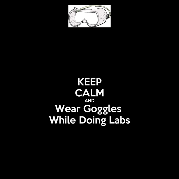 KEEP CALM AND Wear Goggles  While Doing Labs