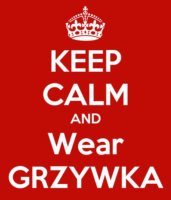 KEEP CALM AND Wear GRZYWKA