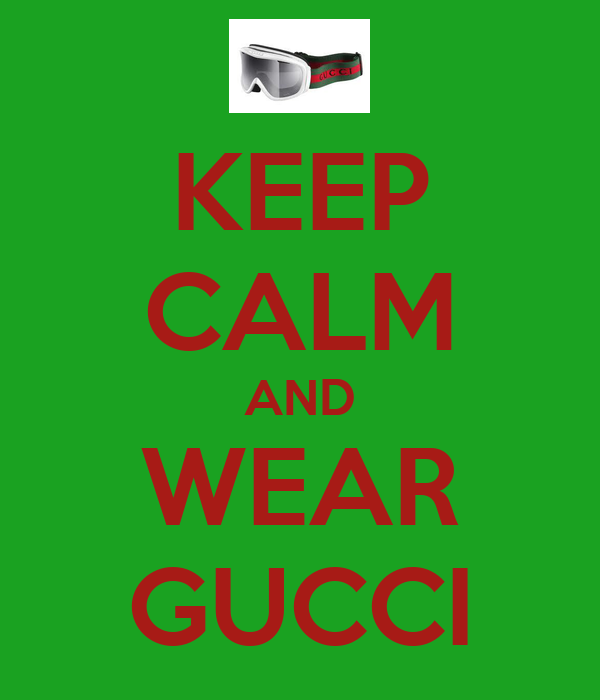 KEEP CALM AND WEAR GUCCI