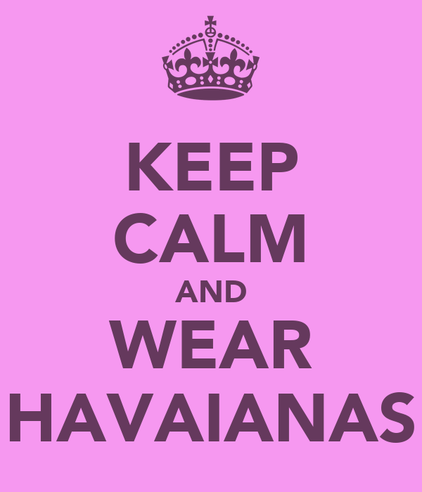 KEEP CALM AND WEAR HAVAIANAS