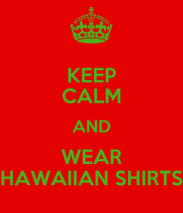 KEEP CALM AND WEAR HAWAIIAN SHIRTS