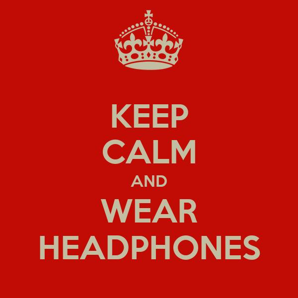 KEEP CALM AND WEAR HEADPHONES