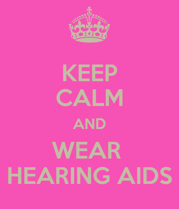 KEEP CALM AND WEAR  HEARING AIDS