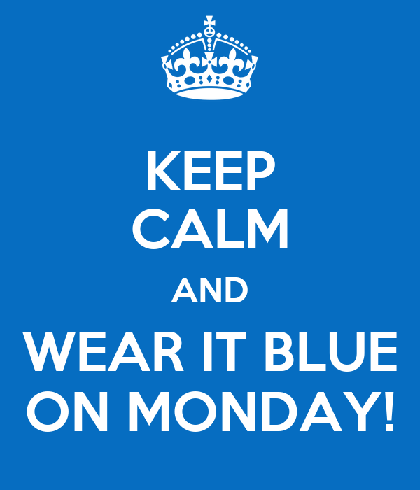 KEEP CALM AND WEAR IT BLUE ON MONDAY!