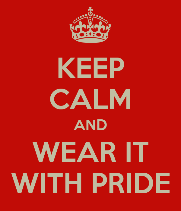 KEEP CALM AND WEAR IT WITH PRIDE