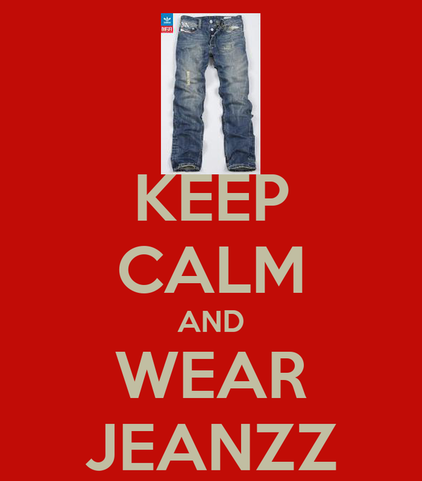 KEEP CALM AND WEAR JEANZZ