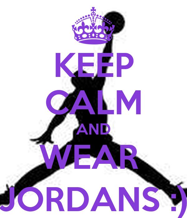 KEEP CALM AND WEAR  JORDANS :)