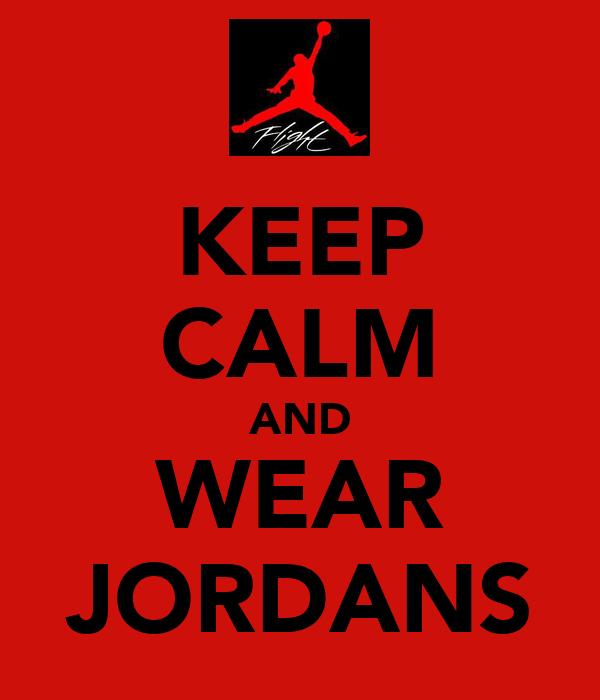 KEEP CALM AND WEAR JORDANS