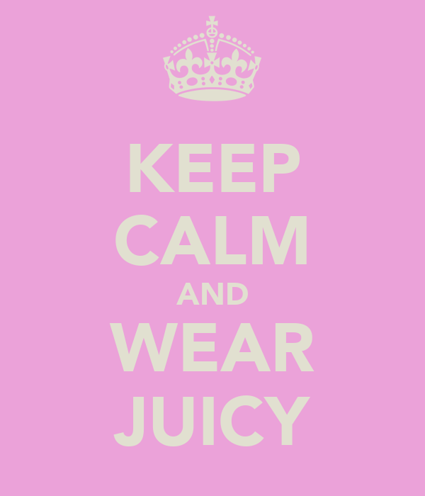 KEEP CALM AND WEAR JUICY