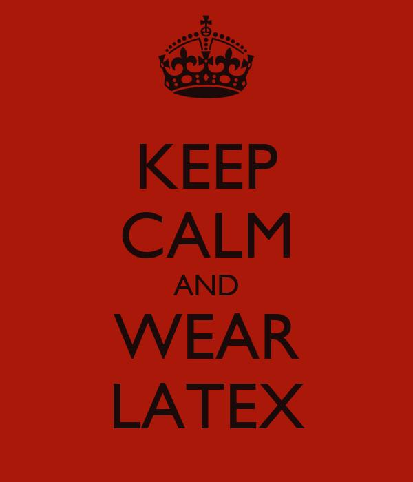 KEEP CALM AND WEAR LATEX