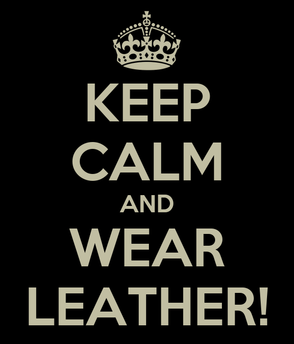 KEEP CALM AND WEAR LEATHER!