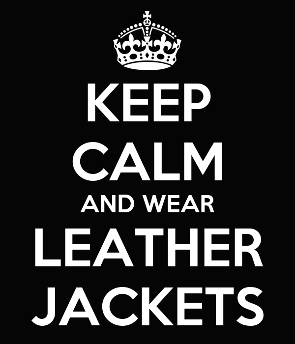 KEEP CALM AND WEAR  LEATHER  JACKETS