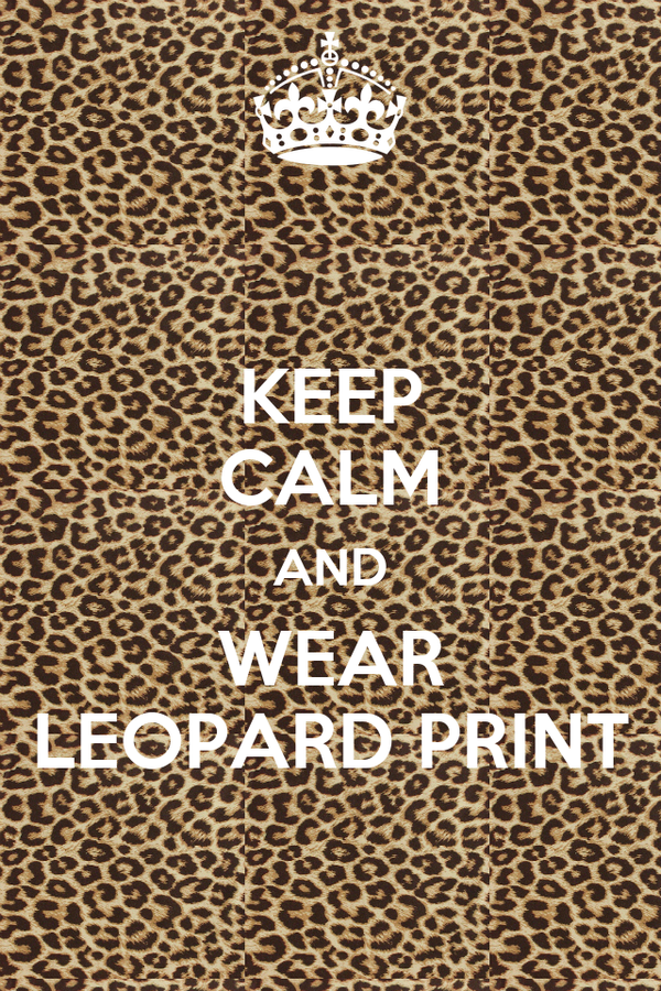 KEEP CALM AND WEAR LEOPARD PRINT