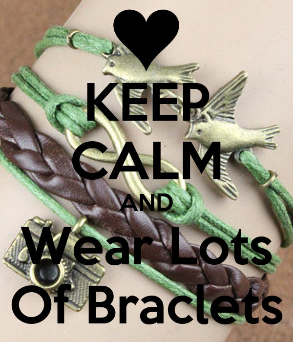 KEEP CALM AND Wear Lots Of Braclets
