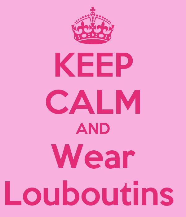 KEEP CALM AND Wear Louboutins