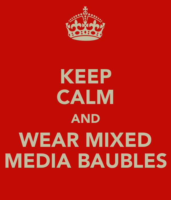 KEEP CALM AND WEAR MIXED MEDIA BAUBLES